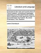 Exercises to the Rules and Construction of French Speech: Consisting of Passages Extracted Out of the Best French Authors. with a Reference to the Gra