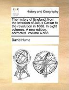 The History of England, from the Invasion of Julius Caesar to the Revolution in 1688. in Eight Volumes. a New Edition, Corrected. Volume 4 of 8
