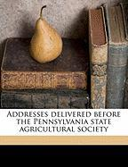 Addresses Delivered Before the Pennsylvania State Agricultural Society