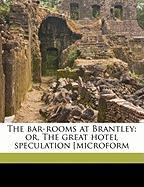 The Bar-Rooms at Brantley; Or, the Great Hotel Speculation [Microform