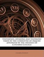 Statements, Opinions and Testimony Taken by the Committee of Inquiry Appointed by the Trustees of Columbia College