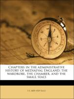 Chapters in the administrative history of mediaeval England; the wardrobe, the chamber, and the small seal, Volume 2