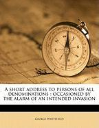 A Short Address to Persons of All Denominations: Occasioned by the Alarm of an Intended Invasion