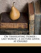 On Translating Homer: Last Words; A Lecture Given at Oxford