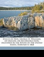 Speech of Hon. George H. Williams, of Oregon, on Reconstruction; Delivered in the Senate of the United States, February 4, 1868