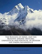 The Russians at Home, and the Russians Abroad, Sketches, Unpolitical and Political, of Russian Life Under Alexander II