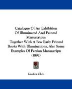 Catalogue of an Exhibition of Illuminated and Painted Manuscripts: Together with a Few Early Printed Books with Illuminations, Also Some Examples of P
