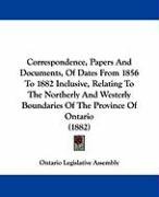 Correspondence, Papers and Documents, of Dates from 1856 to 1882 Inclusive, Relating to the Northerly and Westerly Boundaries of the Province of Ontar