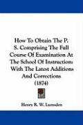 How to Obtain the P. S. Comprising the Full Course of Examination at the School of Instruction: With the Latest Additions and Corrections (1874)