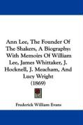 Ann Lee, the Founder of the Shakers, a Biography: With Memoirs of William Lee, James Whittaker, J. Hocknell, J. Meacham, and Lucy Wright (1869)
