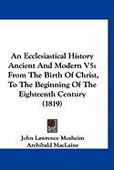 An Ecclesiastical History Ancient and Modern V5: From the Birth of Christ, to the Beginning of the Eighteenth Century (1819)