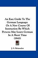 An Easy Guide to the German Language: Or a New Course of Instruction by Which Persons May Learn German in a Short Time (1843)