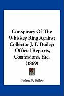 Conspiracy of the Whiskey Ring Against Collector J. F. Bailey: Official Reports, Confessions, Etc. (1869)