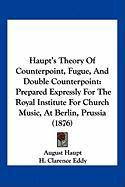 Haupt's Theory of Counterpoint, Fugue, and Double Counterpoint: Prepared Expressly for the Royal Institute for Church Music, at Berlin, Prussia (1876)
