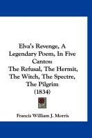 Elva's Revenge, a Legendary Poem, in Five Cantos: The Refusal, the Hermit, the Witch, the Spectre, the Pilgrim (1834)