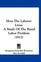 How the Laborer Lives: A Study of the Rural Labor Problem (1913)