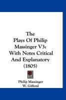 The Plays of Philip Massinger V3: With Notes Critical and Explanatory (1805)