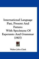 International Language Past, Present and Future: With Specimens of Esperanto and Grammar (1907)