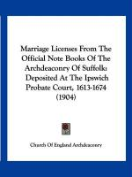 Marriage Licenses from the Official Note Books of the Archdeaconry of Suffolk: Deposited at the Ipswich Probate Court, 1613-1674 (1904)