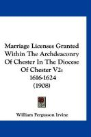 Marriage Licenses Granted Within the Archdeaconry of Chester in the Diocese of Chester V2: 1616-1624 (1908)