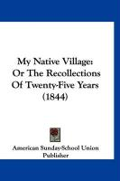 My Native Village: Or the Recollections of Twenty-Five Years (1844)