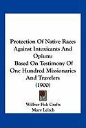 Protection of Native Races Against Intoxicants and Opium: Based on Testimony of One Hundred Missionaries and Travelers (1900)