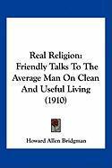Real Religion: Friendly Talks to the Average Man on Clean and Useful Living (1910)
