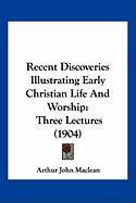 Recent Discoveries Illustrating Early Christian Life and Worship: Three Lectures (1904)