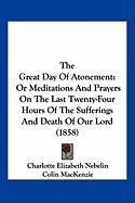 The Great Day of Atonement: Or Meditations and Prayers on the Last Twenty-Four Hours of the Sufferings and Death of Our Lord (1858)