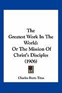 The Greatest Work in the World: Or the Mission of Christ's Disciples (1906)