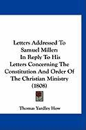 Letters Addressed to Samuel Miller: In Reply to His Letters Concerning the Constitution and Order of the Christian Ministry (1808)