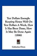 Ten Dollars Enough: Keeping House Well on Ten Dollars a Week, How It Has Been Done, How It May Be Done Again (1886)