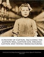 A History of Cotton, Including the Cotton Mill, Cotton Gin, Organic Cotton and Textile Manufacturing