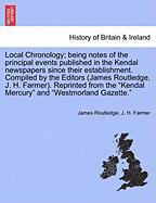 Local Chronology; Being Notes of the Principal Events Published in the Kendal Newspapers Since Their Establishment. Compiled by the Editors (James Rou