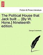 The Political House That Jack Built ... [By W. Hone.] Nineteenth Edition.