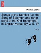 Songs of the Semitic [I.E. the Song of Solomon and Other Parts of the Old Testament] in English Verse. by G. E. W.