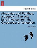 Abradatas and Panthea; A Tragedy in Five Acts [And in Verse] from the Cyropaedia of Xenophon.