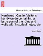 Kenilworth Castle. Visitor's Handy Guide Containing a Large Plan of the Ruins and Walls with Historical Notes, Etc.