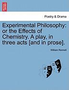 Experimental Philosophy: Or the Effects of Chemistry. a Play, in Three Acts [And in Prose].