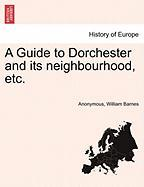 A Guide to Dorchester and Its Neighbourhood, Etc.