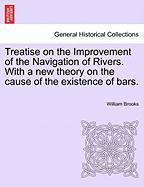Treatise on the Improvement of the Navigation of Rivers. with a New Theory on the Cause of the Existence of Bars.
