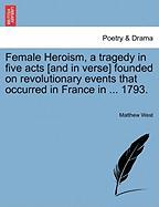 Female Heroism, a Tragedy in Five Acts [And in Verse] Founded on Revolutionary Events That Occurred in France in ... 1793.