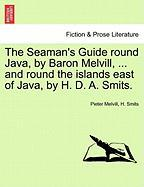 The Seaman's Guide Round Java, by Baron Melvill, ... and Round the Islands East of Java, by H. D. A. Smits.