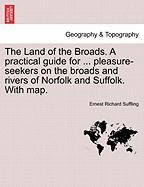 The Land of the Broads. a Practical Guide for ... Pleasure-Seekers on the Broads and Rivers of Norfolk and Suffolk. with Map.