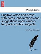 Fugitive Verse and Prose; With Notes, Observations and Suggestions Upon Various Temporary Public Subjects.