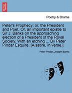 Peter's Prophecy; Or, the President and Poet. Or, an Important Epistle to Sir J. Banks on the Approaching Election of a President of the Royal Society