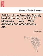 Articles of the Amicable Society Held at the House of Mrs. E. Monkman, ... York ... with Additions and Amendments, Etc.