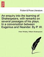 An Enquiry Into the Learning of Shakespeare, with Remarks on Several Passages of His Plays. in a Conversation Between Eugenius and Neander. by P. W.