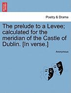 The Prelude to a Levee; Calculated for the Meridian of the Castle of Dublin. [In Verse.]