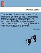 The Works of John Locke, Etc. (the Remains of John Locke ... Published from His Original Manuscripts.-An Account of the Life and Writings of John Lock